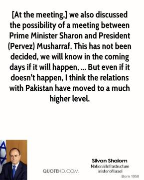 [At the meeting,] we also discussed the possibility of a meeting between Prime Minister Sharon and President (Pervez) Musharraf. This has not been decided, we will know in the coming days if it will happen, ... But even if it doesn't happen, I think the relations with Pakistan have moved to a much higher level.