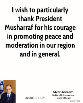 Silvan Shalom  - I wish to particularly thank President Musharraf for his courage in promoting peace and moderation in our region and in general.