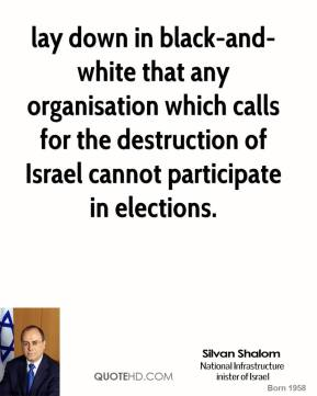 Silvan Shalom  - lay down in black-and-white that any organisation which calls for the destruction of Israel cannot participate in elections.