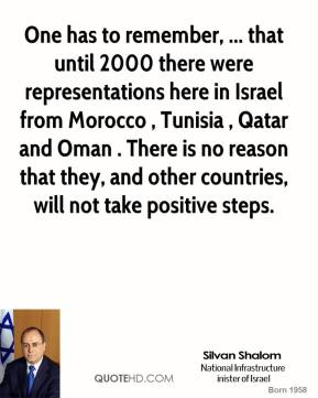 One has to remember, ... that until 2000 there were representations here in Israel from Morocco , Tunisia , Qatar and Oman . There is no reason that they, and other countries, will not take positive steps.