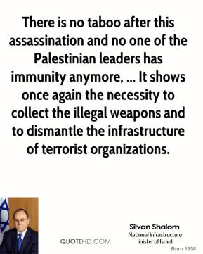 There is no taboo after this assassination and no one of the Palestinian leaders has immunity anymore, ... It shows once again the necessity to collect the illegal weapons and to dismantle the infrastructure of terrorist organizations.