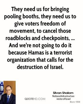 Silvan Shalom  - They need us for bringing pooling booths, they need us to give voters freedom of movement, to cancel those roadblocks and checkpoints, ... And we're not going to do it because Hamas is a terrorist organization that calls for the destruction of Israel.