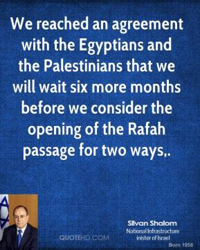 Silvan Shalom  - We reached an agreement with the Egyptians and the Palestinians that we will wait six more months before we consider the opening of the Rafah passage for two ways.