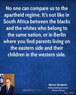 Silvan Shalom - No one can compare us to the apartheid regime. It's not like in South Africa between the blacks and the whites who belong to the same nation, or in Berlin where you find parents living on the eastern side and their children in the western side.