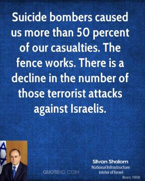 Silvan Shalom - Suicide bombers caused us more than 50 percent of our casualties. The fence works. There is a decline in the number of those terrorist attacks against Israelis.