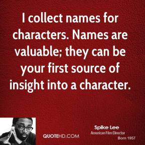 Spike Lee  - I collect names for characters. Names are valuable; they can be your first source of insight into a character.