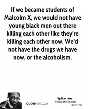 Spike Lee  - If we became students of Malcolm X, we would not have young black men out there killing each other like they're killing each other now. We'd not have the drugs we have now, or the alcoholism.