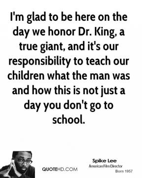 Spike Lee  - I'm glad to be here on the day we honor Dr. King, a true giant, and it's our responsibility to teach our children what the man was and how this is not just a day you don't go to school.