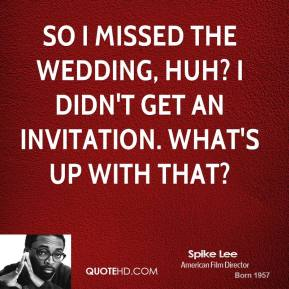 Spike Lee  - So I missed the wedding, huh? I didn't get an invitation. What's up with that?