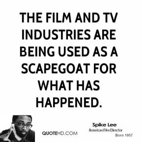Spike Lee  - The film and TV industries are being used as a scapegoat for what has happened.