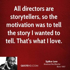 Spike Lee - All directors are storytellers, so the motivation was to tell the story I wanted to tell. That's what I love.