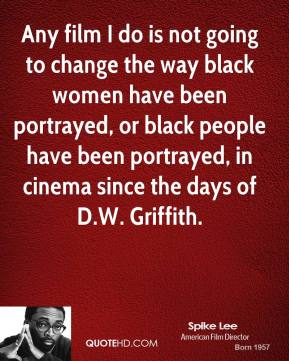 Spike Lee - Any film I do is not going to change the way black women have been portrayed, or black people have been portrayed, in cinema since the days of D.W. Griffith.