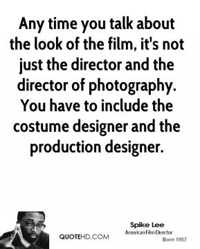 Spike Lee - Any time you talk about the look of the film, it's not just the director and the director of photography. You have to include the costume designer and the production designer.