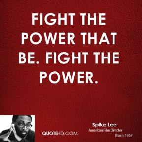 Fight the power that be. Fight the power.