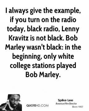 Spike Lee - I always give the example, if you turn on the radio today, black radio, Lenny Kravitz is not black. Bob Marley wasn't black: in the beginning, only white college stations played Bob Marley.