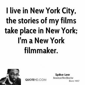 I live in New York City, the stories of my films take place in New York; I'm a New York filmmaker.