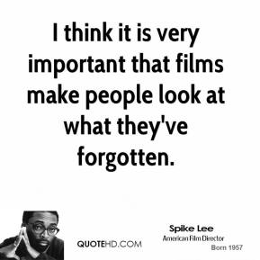 I think it is very important that films make people look at what they've forgotten.