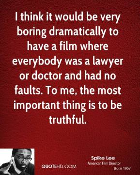 I think it would be very boring dramatically to have a film where everybody was a lawyer or doctor and had no faults. To me, the most important thing is to be truthful.