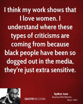 I think my work shows that I love women. I understand where these types of criticisms are coming from because black people have been so dogged out in the media, they're just extra sensitive.