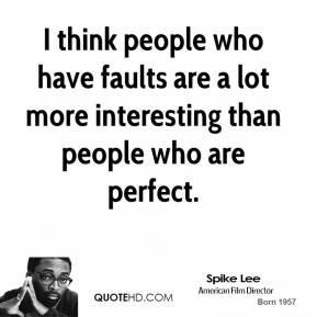 I think people who have faults are a lot more interesting than people who are perfect.