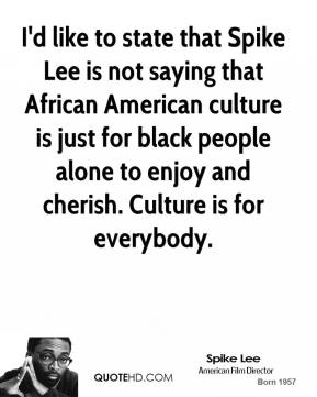 Spike Lee - I'd like to state that Spike Lee is not saying that African American culture is just for black people alone to enjoy and cherish. Culture is for everybody.