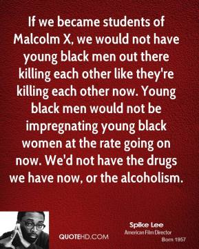 If we became students of Malcolm X, we would not have young black men out there killing each other like they're killing each other now. Young black men would not be impregnating young black women at the rate going on now. We'd not have the drugs we have now, or the alcoholism.
