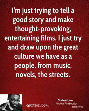 I'm just trying to tell a good story and make thought-provoking, entertaining films. I just try and draw upon the great culture we have as a people, from music, novels, the streets.