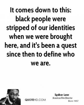 It comes down to this: black people were stripped of our identities when we were brought here, and it's been a quest since then to define who we are.