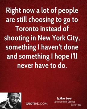 Spike Lee - Right now a lot of people are still choosing to go to Toronto instead of shooting in New York City, something I haven't done and something I hope I'll never have to do.