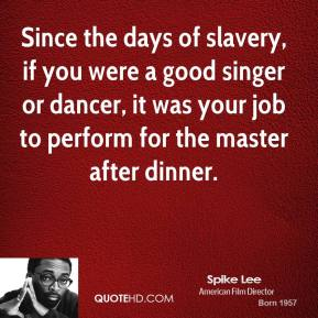 Since the days of slavery, if you were a good singer or dancer, it was your job to perform for the master after dinner.