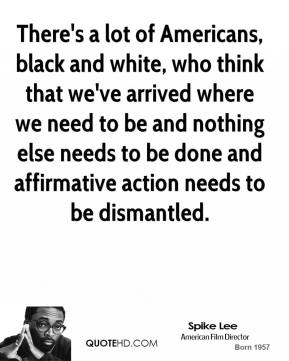 Spike Lee - There's a lot of Americans, black and white, who think that we've arrived where we need to be and nothing else needs to be done and affirmative action needs to be dismantled.