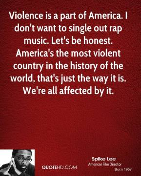 Violence is a part of America. I don't want to single out rap music. Let's be honest. America's the most violent country in the history of the world, that's just the way it is. We're all affected by it.