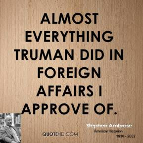 Almost everything Truman did in foreign affairs I approve of.