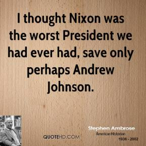 Stephen Ambrose - I thought Nixon was the worst President we had ever had, save only perhaps Andrew Johnson.