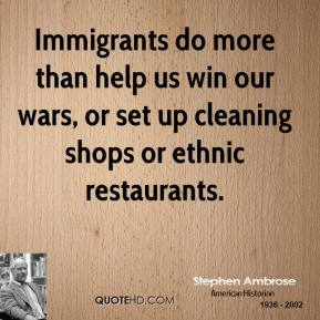 Immigrants do more than help us win our wars, or set up cleaning shops or ethnic restaurants.