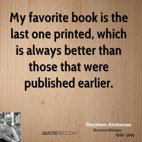 Stephen Ambrose - My favorite book is the last one printed, which is always better than those that were published earlier.