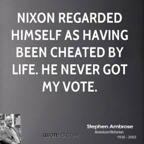 Stephen Ambrose - Nixon regarded himself as having been cheated by life. He never got my vote.