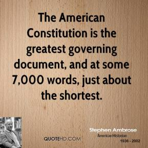 Stephen Ambrose - The American Constitution is the greatest governing document, and at some 7,000 words, just about the shortest.