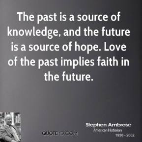 Stephen Ambrose - The past is a source of knowledge, and the future is a source of hope. Love of the past implies faith in the future.