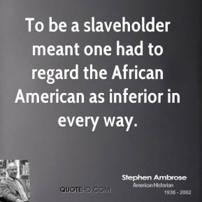 Stephen Ambrose - To be a slaveholder meant one had to regard the African American as inferior in every way.