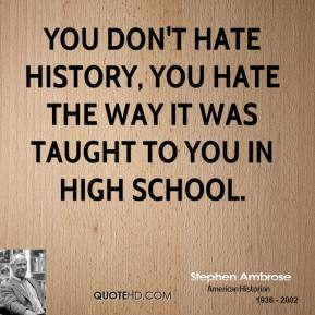 Stephen Ambrose - You don't hate history, you hate the way it was taught to you in high school.
