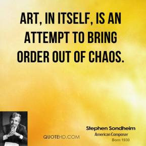 Art, in itself, is an attempt to bring order out of chaos.