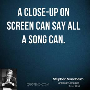 Stephen Sondheim - A close-up on screen can say all a song can.