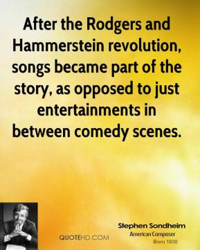 After the Rodgers and Hammerstein revolution, songs became part of the story, as opposed to just entertainments in between comedy scenes.