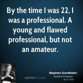 Stephen Sondheim - By the time I was 22, I was a professional. A young and flawed professional, but not an amateur.
