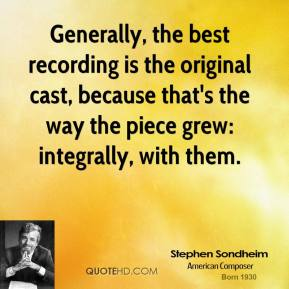 Stephen Sondheim - Generally, the best recording is the original cast, because that's the way the piece grew: integrally, with them.