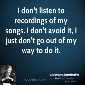 I don't listen to recordings of my songs. I don't avoid it, I just don't go out of my way to do it.