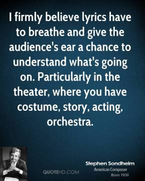 Stephen Sondheim - I firmly believe lyrics have to breathe and give the audience's ear a chance to understand what's going on. Particularly in the theater, where you have costume, story, acting, orchestra.