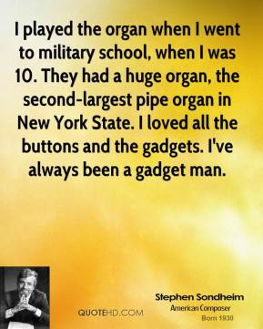 I played the organ when I went to military school, when I was 10. They had a huge organ, the second-largest pipe organ in New York State. I loved all the buttons and the gadgets. I've always been a gadget man.