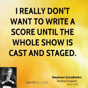 Stephen Sondheim - I really don't want to write a score until the whole show is cast and staged.